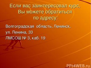 Если вас заинтересовал курс, Вы можете обратиться по адресу: Волгоградская облас