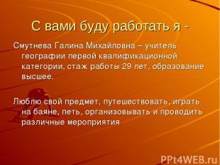 С вами буду работать я - Смутнева Галина Михайловна – учитель географии первой к