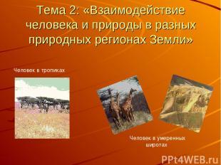 Тема 2: «Взаимодействие человека и природы в разных природных регионах Земли»