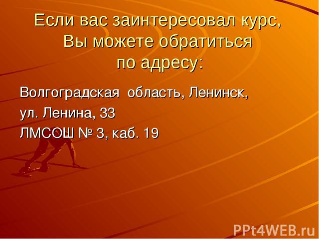 Если вас заинтересовал курс, Вы можете обратиться по адресу: Волгоградская область, Ленинск, ул. Ленина, 33 ЛМСОШ № 3, каб. 19