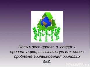Цель моего проекта- создать презентацию, вызывающую интерес к проблеме возникнов