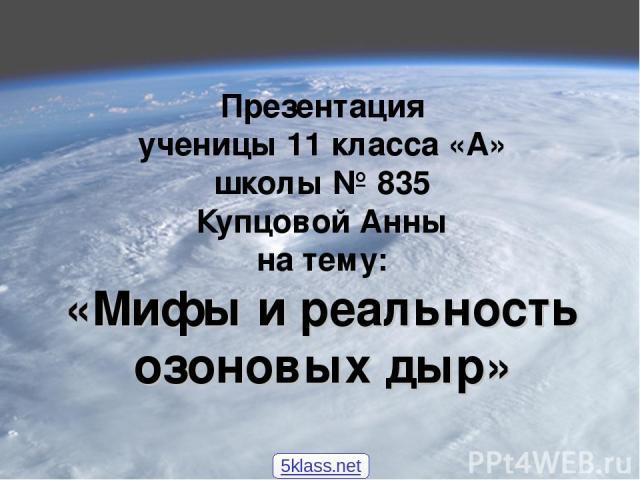 Презентация ученицы 11 класса «А» школы № 835 Купцовой Анны на тему: «Мифы и реальность озоновых дыр» 5klass.net
