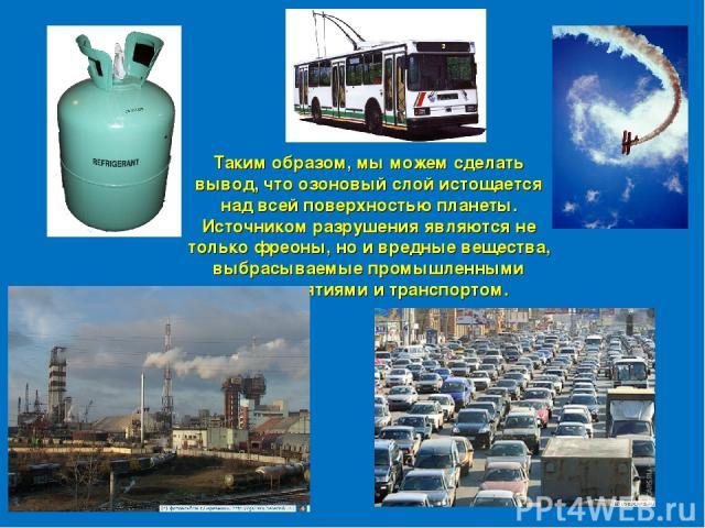 Таким образом, мы можем сделать вывод, что озоновый слой истощается над всей поверхностью планеты. Источником разрушения являются не только фреоны, но и вредные вещества, выбрасываемые промышленными предприятиями и транспортом.