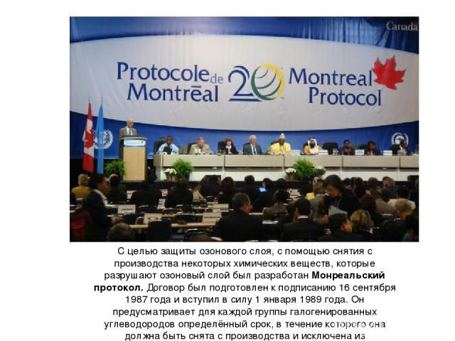 С целью защиты озонового слоя, с помощью снятия с производства некоторых химических веществ, которые разрушают озоновый слой был разработан Монреальский протокол. Договор был подготовлен к подписанию 16 сентября 1987 года и вступил в силу 1 января 1…