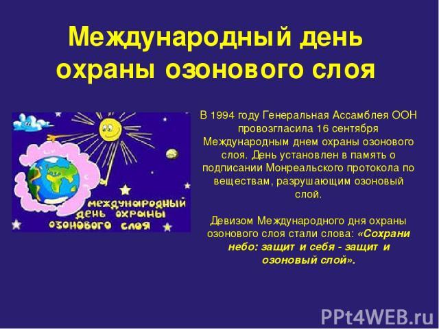 Международный день охраны озонового слоя В 1994 году Генеральная Ассамблея ООН провозгласила 16 сентября Международным днем охраны озонового слоя. День установлен в память о подписании Монреальского протокола по веществам, разрушающим озоновый слой.…