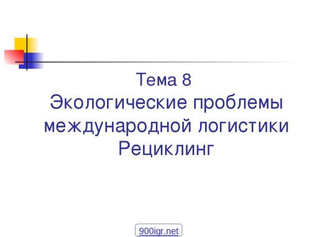 Тема 8 Экологические проблемы международной логистики Рециклинг 900igr.net