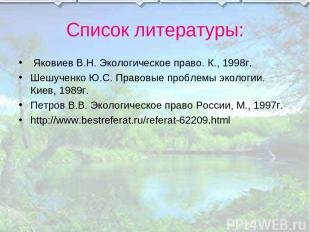 Список литературы: Яковиев В.Н. Экологическое право. К., 1998г. Шешученко Ю.С. П