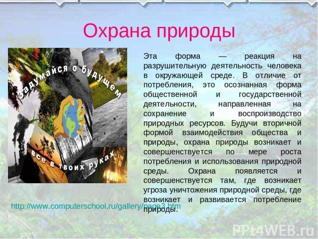 Охрана природы http://www.computerschool.ru/gallery/page3.htm Эта форма — реакция на разрушительную деятельность человека в окружающей среде. В отличие от потребления, это осознанная форма общественной и государственной деятельности, направленная на…