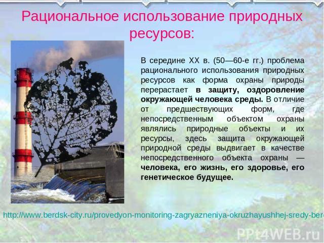 Рациональное использование природных ресурсов: http://www.berdsk-city.ru/provedyon-monitoring-zagryazneniya-okruzhayushhej-sredy-berdska.html В середине XX в. (50—60-е гг.) проблема рационального использования природных ресурсов как форма охраны при…