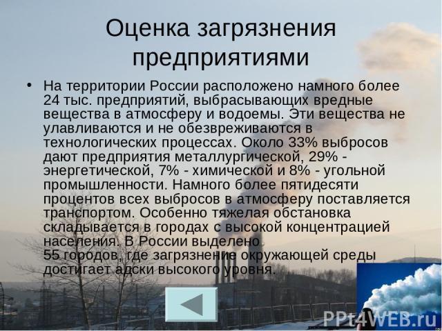 Оценка загрязнения предприятиями На территории России расположено намного более 24 тыс. предприятий, выбрасывающих вредные вещества в атмосферу и водоемы. Эти вещества не улавливаются и не обезвреживаются в технологических процессах. Около 33% выбро…