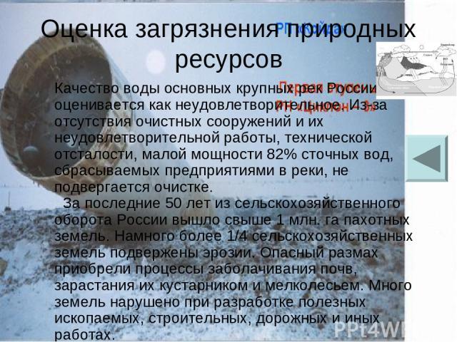 Оценка загрязнения природных ресурсов Качество воды основных крупных рек России оценивается как неудовлетворительное. Из-за отсутствия очистных сооружений и их неудовлетворительной работы, технической отсталости, малой мощности 82% сточных вод, сбра…