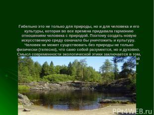 Гибельно это не только для природы, но и для человека и его культуры, которая во