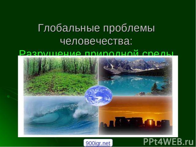 Глобальные проблемы человечества: Разрушение природной среды 900igr.net