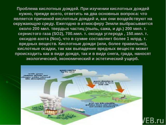 Проблема кислотных дождей. При изучении кислотных дождей нужно, прежде всего, ответить на два основных вопроса: что является причиной кислотных дождей и, как они воздействуют на окружающую среду. Ежегодно в атмосферу Земли выбрасывается около 200 ми…