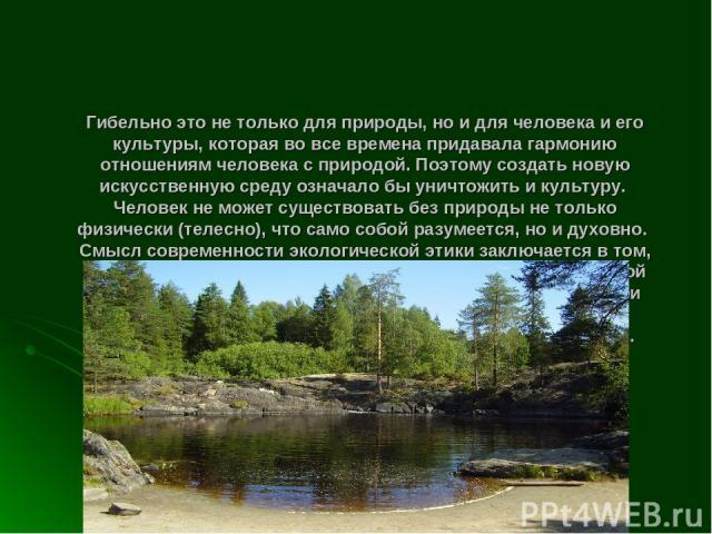 Гибельно это не только для природы, но и для человека и его культуры, которая во все времена придавала гармонию отношениям человека с природой. Поэтому создать новую искусственную среду означало бы уничтожить и культуру. Человек не может существоват…
