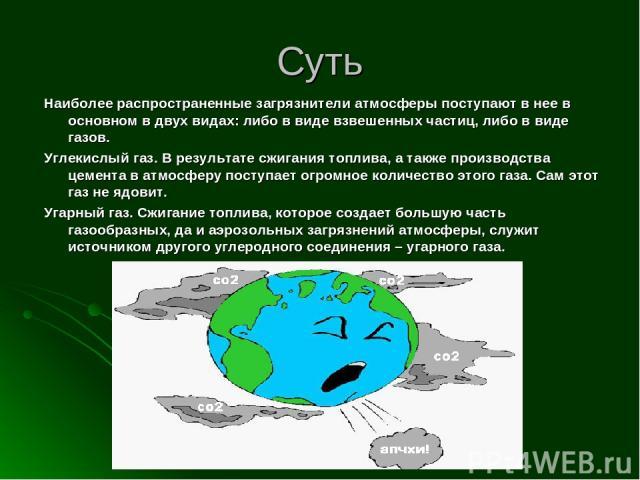 Суть Наиболее распространенные загрязнители атмосферы поступают в нее в основном в двух видах: либо в виде взвешенных частиц, либо в виде газов. Углекислый газ. В результате сжигания топлива, а также производства цемента в атмосферу поступает огромн…