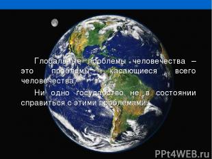 Глобальные проблемы человечества – это проблемы, касающиеся всего человечества.