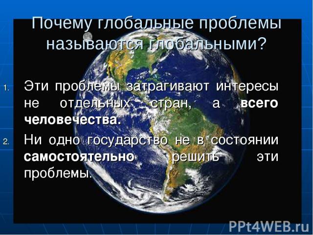 Почему глобальные проблемы называются глобальными? Эти проблемы затрагивают интересы не отдельных стран, а всего человечества. Ни одно государство не в состоянии самостоятельно решить эти проблемы.