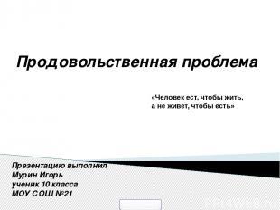 Презентацию выполнил Мурин Игорь ученик 10 класса МОУ СОШ №21 «Человек ест, чтоб