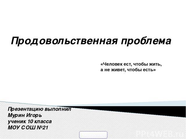 Презентацию выполнил Мурин Игорь ученик 10 класса МОУ СОШ №21 «Человек ест, чтобы жить, а не живет, чтобы есть» Продовольственная проблема 5klass.net