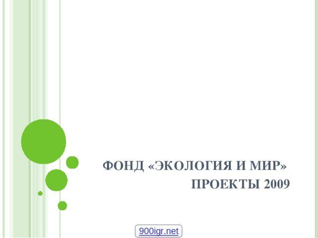 ФОНД «ЭКОЛОГИЯ И МИР» ПРОЕКТЫ 2009 900igr.net