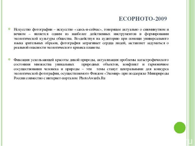ECOPHOTO-2009 Искусство фотографии – искусство «здесь-и-сейчас», говорящее актуально о сиюминутном и вечном – является одним из наиболее действенных инструментов в формировании экологической культуры общества. Воздействуя на аудиторию при помощи уни…