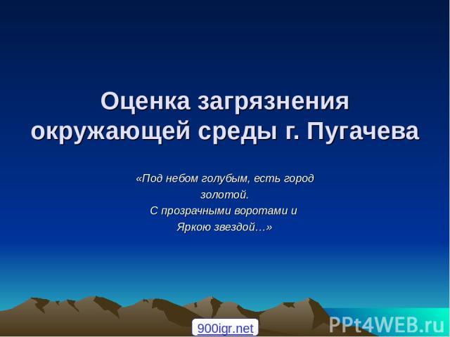 Оценка загрязнения окружающей среды г. Пугачева «Под небом голубым, есть город золотой. С прозрачными воротами и Яркою звездой…» 900igr.net