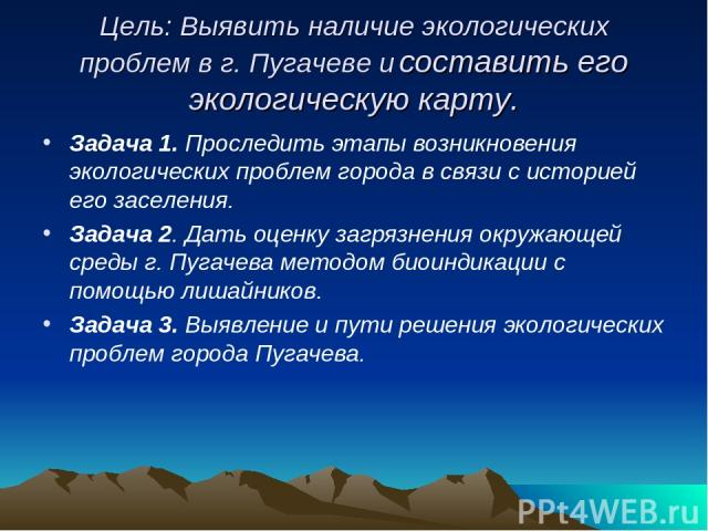 Цель: Выявить наличие экологических проблем в г. Пугачеве и составить его экологическую карту. Задача 1. Проследить этапы возникновения экологических проблем города в связи с историей его заселения. Задача 2. Дать оценку загрязнения окружающей среды…