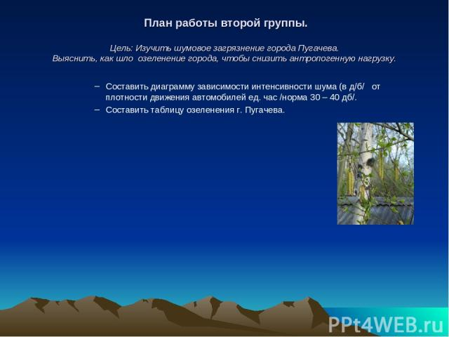 План работы второй группы. Цель: Изучить шумовое загрязнение города Пугачева. Выяснить, как шло озеленение города, чтобы снизить антропогенную нагрузку. Составить диаграмму зависимости интенсивности шума (в д/б/ от плотности движения автомобилей ед.…