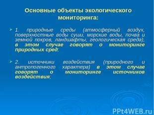 Основные объекты экологического мониторинга: 1. природные среды (атмосферный воз