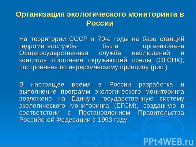 Организация экологического мониторинга в России На территории СССР в 70-е годы на базе станций гидрометeослужбы была организована Общегосударственная служба наблюдений и контроля состояния окружающей среды (ОГСНК), построенная по иерархическому прин…