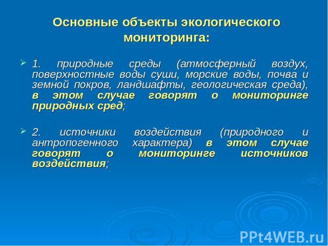 Основные объекты экологического мониторинга: 1. природные среды (атмосферный воздух, поверхностные воды суши, морские воды, почва и земной покров, ландшафты, геологическая среда), в этом случае говорят о мониторинге природных сред; 2. источники возд…