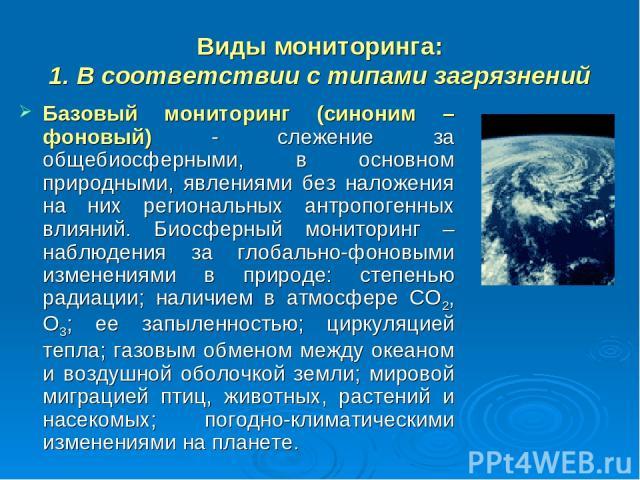 Виды мониторинга: 1. В соответствии с типами загрязнений Базовый мониторинг (синоним – фоновый) - слежение за общебиосферными, в основном природными, явлениями без наложения на них региональных антропогенных влияний. Биосферный мониторинг – наблюден…