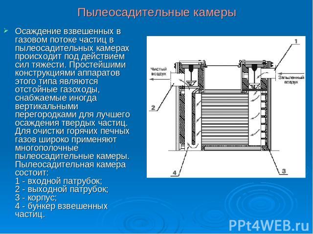 Пылеосадительные камеры Осаждение взвешенных в газовом потоке частиц в пылеосадительных камерах происходит под действием сил тяжести. Простейшими конструкциями аппаратов этого типа являются отстойные газоходы, снабжаемые иногда вертикальными перегор…