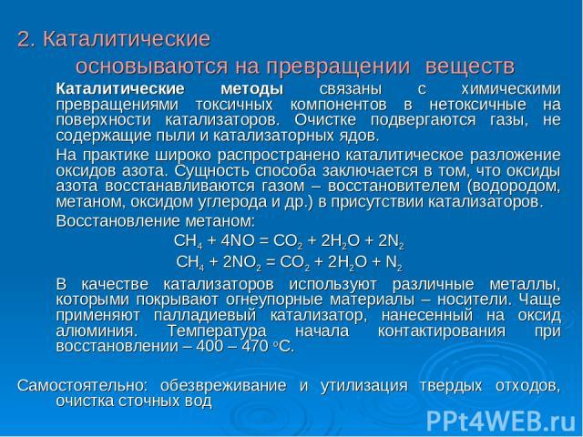2. Каталитические основываются на превращении веществ Каталитические методы связаны с химическими превращениями токсичных компонентов в нетоксичные на поверхности катализаторов. Очистке подвергаются газы, не содержащие пыли и катализаторных ядов. На…