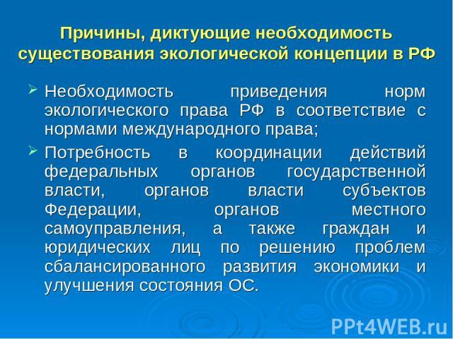 Причины, диктующие необходимость существования экологической концепции в РФ Необходимость приведения норм экологического права РФ в соответствие с нормами международного права; Потребность в координации действий федеральных органов государственной в…