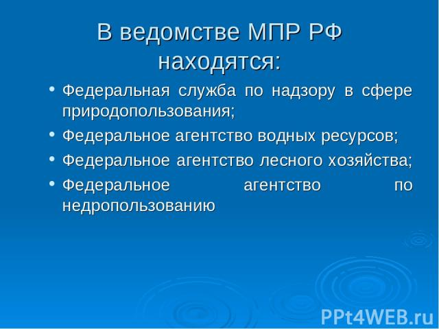 В ведомстве МПР РФ находятся: Федеральная служба по надзору в сфере природопользования; Федеральное агентство водных ресурсов; Федеральное агентство лесного хозяйства; Федеральное агентство по недропользованию