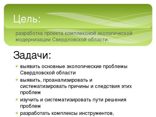 Цель: разработка проекта комплексной экологической модернизации Свердловской области. Задачи: выявить основные экологические проблемы Свердловской области выявить, проанализировать и систематизировать причины и следствия этих проблем изучить и систе…