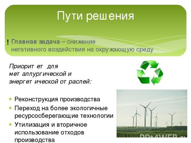 Пути решения Главная задача – снижение негативного воздействия на окружающую среду ! Приоритет для металлургической и энергетической отраслей: Реконструкция производства Переход на более экологичные ресурсосберегающие технологии Утилизация и вторичн…