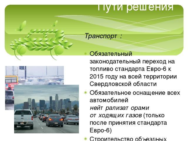 Пути решения Транспорт: Обязательный законодательный переход на топливо стандарта Евро-6 к 2015 году на всей территории Свердловской области Обязательное оснащение всех автомобилей нейтрализаторами отходящих газов (только после принятия стандарта Ев…