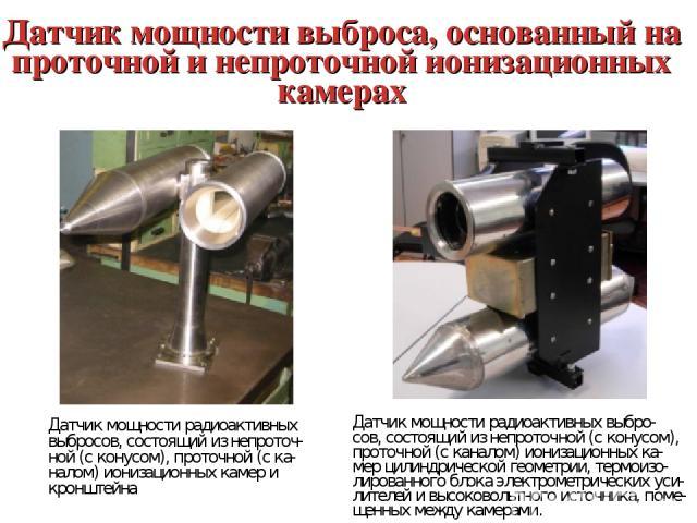 Датчик мощности выброса, основанный на проточной и непроточной ионизационных камерах Датчик мощности радиоактивных выбросов, состоящий из непроточ- ной (с конусом), проточной (с ка- налом) ионизационных камер и кронштейна Датчик мощности радиоактивн…