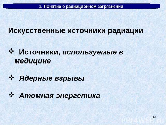 * 1. Понятие о радиационном загрязнении Искусственные источники радиации Источники, используемые в медицине Ядерные взрывы Атомная энергетика