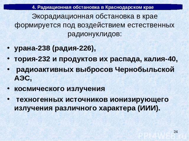 * 4. Радиационная обстановка в Краснодарском крае урана-238 (радия-226), тория-232 и продуктов их распада, калия-40, радиоактивных выбросов Чернобыльской АЭС, космического излучения техногенных источников ионизирующего излучения различного характера…