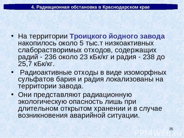 * 4. Радиационная обстановка в Краснодарском крае На территории Троицкого йодного завода накопилось около 5 тыс.т низкоактивных слаборастворимых отходов, содержащих радий - 236 около 23 кБк/кг и радия - 238 до 25,7 кБк/кг. Радиоактивные отходы в вид…