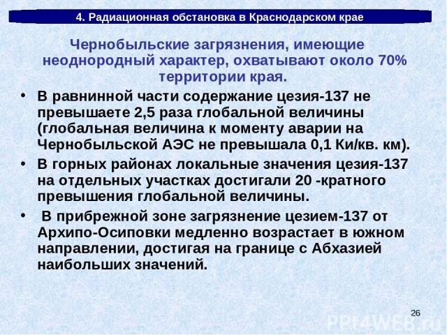 * 4. Радиационная обстановка в Краснодарском крае Чернобыльские загрязнения, имеющие неоднородный характер, охватывают около 70% территории края. В равнинной части содержание цезия-137 не превышаете 2,5 раза глобальной величины (глобальная величина …