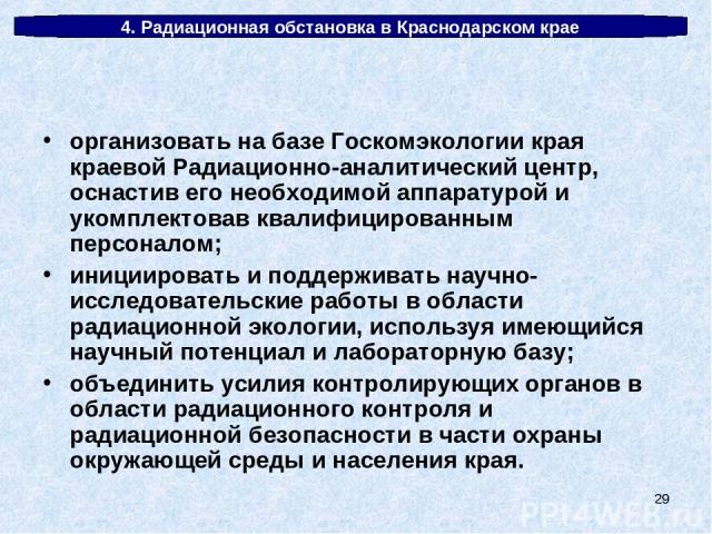* 4. Радиационная обстановка в Краснодарском крае организовать на базе Госкомэкологии края краевой Радиационно-аналитический центр, оснастив его необходимой аппаратурой и укомплектовав квалифицированным персоналом; инициировать и поддерживать научно…