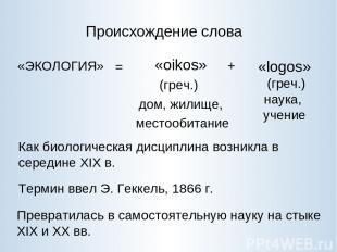 Происхождение слова «ЭКОЛОГИЯ» «oikos» (греч.) дом, жилище, местообитание «logos