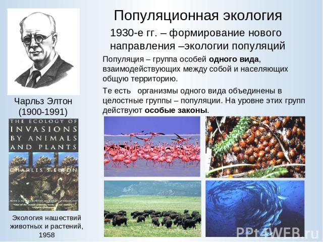 Популяционная экология 1930-е гг. – формирование нового направления –экологии популяций Экология нашествий животных и растений, 1958 Популяция – группа особей одного вида, взаимодействующих между собой и населяющих общую территорию. Те есть организм…