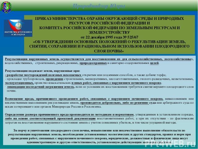 ПРИКАЗ МИНИСТЕРСТВА ОХРАНЫ ОКРУЖАЮЩЕЙ СРЕДЫ И ПРИРОДНЫХ РЕСУРСОВ РОССИЙСКОЙ ФЕДЕРАЦИИ И КОМИТЕТА РОССИЙСКОЙ ФЕДЕРАЦИИ ПО ЗЕМЕЛЬНЫМ РЕСУРСАМ И ЗЕМЛЕУСТРОЙСТВУ от 22 декабря 1995 года № 525/67 «ОБ УТВЕРЖДЕНИИ ОСНОВНЫХ ПОЛОЖЕНИЙ О РЕКУЛЬТИВАЦИИ ЗЕМЕЛЬ,…