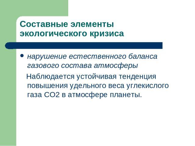 Составные элементы экологического кризиса нарушение естественного баланса газового состава атмосферы Наблюдается устойчивая тенденция повышения удельного веса углекислого газа СО2 в атмосфере планеты.